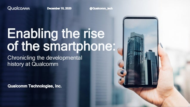 Enabling the rise of the smartphone: Qualcomm Technologies, Inc. Chronicling the developmental history at Qualcomm @Qualco...