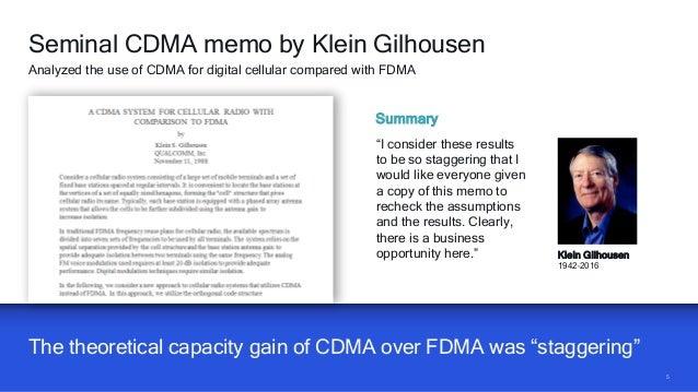 "55 The theoretical capacity gain of CDMA over FDMA was ""staggering"" Seminal CDMA memo by Klein Gilhousen Analyzed the use ..."