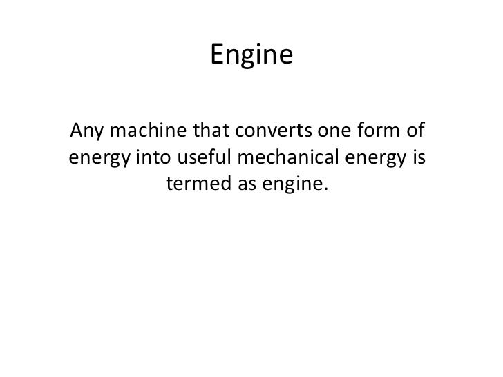 EngineAny machine that converts one form ofenergy into useful mechanical energy is          termed as engine.