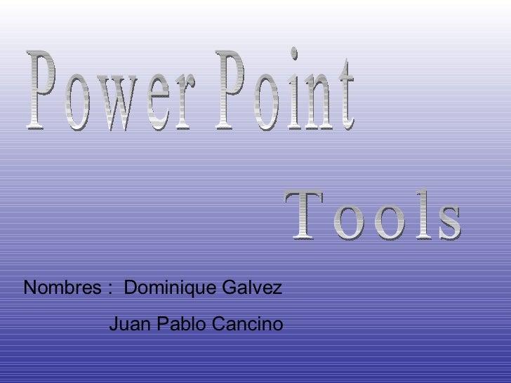 Power Point  Tools Nombres :  Dominique Galvez Juan Pablo Cancino