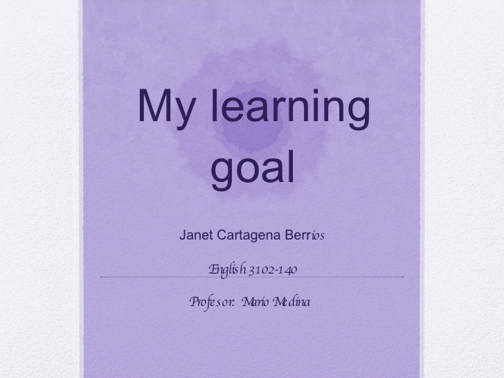 My learning goal Janet Cartagena Berr ios English 3102-140 Profesor:  Mario Medina