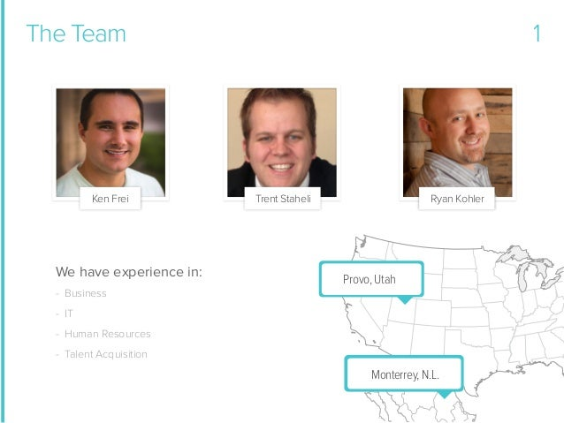The Team  Ken Frei  We have experience in:  1  Trent Staheli  Ryan Kohler  Provo, Utah  - Business - IT - Human Resources ...
