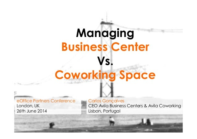 Managing Business Center Vs. Coworking Space Carlos Gonçalves CEO Avila Business Centers & Avila Coworking Lisbon, Portuga...