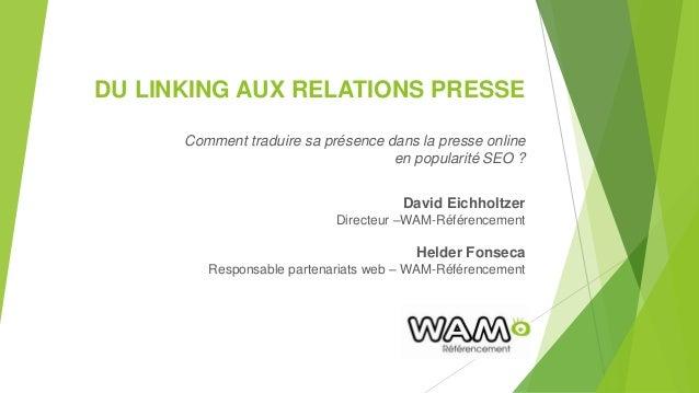 DU LINKING AUX RELATIONS PRESSE Comment traduire sa présence dans la presse online en popularité SEO ? David Eichholtzer D...
