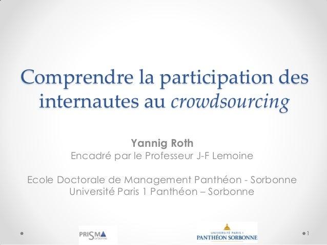 Comprendre la participation des internautes au crowdsourcing Yannig Roth Encadré par le Professeur J-F Lemoine Ecole Docto...