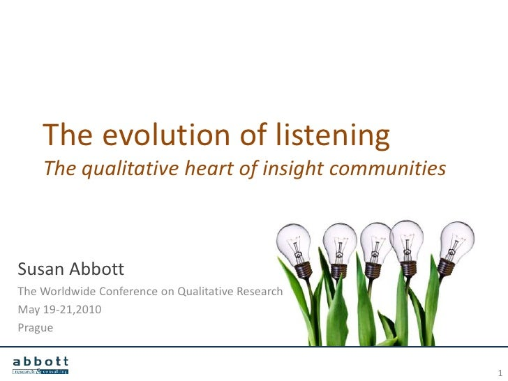 The evolution of listening    The qualitative heart of insight communitiesSusan AbbottThe Worldwide Conference on Qualitat...