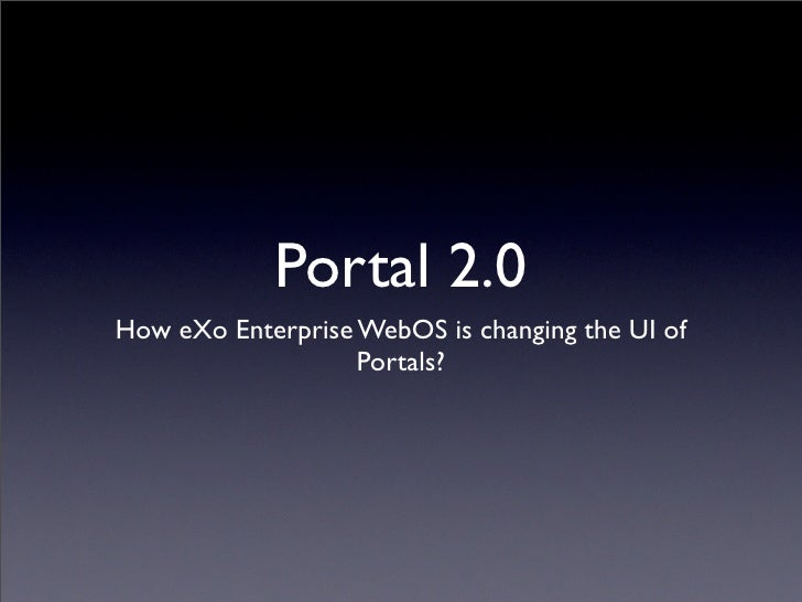 Portal 2.0 How eXo Enterprise WebOS is changing the UI of                    Portals?