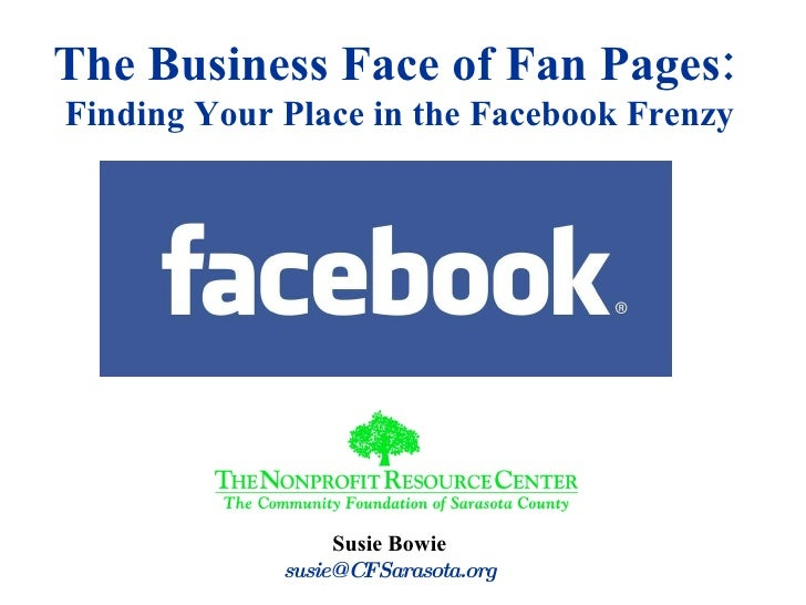 Susie Bowie [email_address] The Business Face of Fan Pages:   Finding Your Place in the Facebook Frenzy