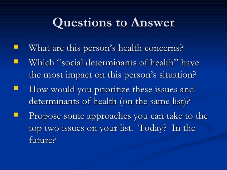 """Questions to Answer <ul><li>What are this person's health concerns? </li></ul><ul><li>Which """"social determinants of health..."""