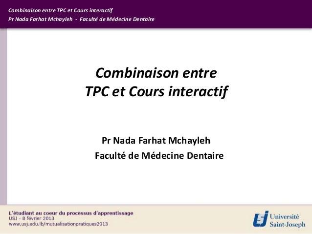 Combinaison entre TPC et Cours interactifPr Nada Farhat Mchayleh - Faculté de Médecine Dentaire                           ...