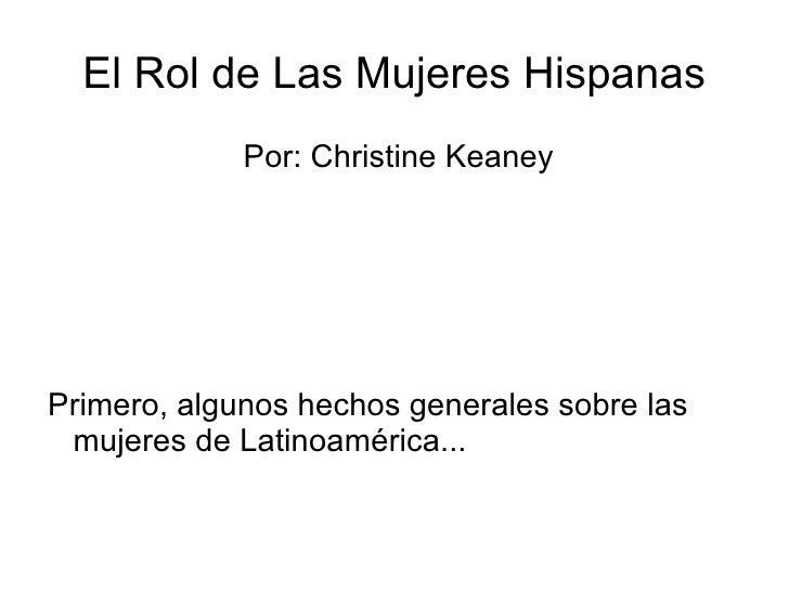 El Rol de Las Mujeres Hispanas <ul><li>Por: Christine Keaney </li></ul><ul><li>Primero, algunos hechos generales sobre las...