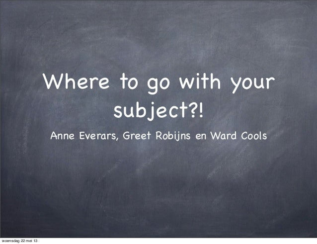 Where to go with yoursubject?!Anne Everars, Greet Robijns en Ward Coolswoensdag 22 mei 13