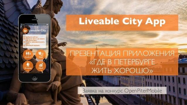ПРЕЗЕНТАЦИЯ ПРИЛОЖЕНИЯ «ГДЕ В ПЕТЕРБУРГЕ ЖИТЬ ХОРОШО» Liveable City App Заявка на конкурс OpenPiterMobile