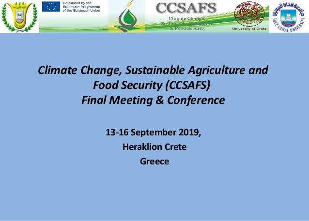 Climate Change, Sustainable Agriculture and Food Security (CCSAFS) Final Meeting & Conference 13-16 September 2019, Herakl...