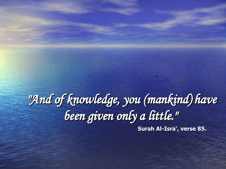 """And of knowledge, you (mankind) have been given only a little.""  Surah Al-Isra', verse 85."