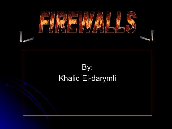 <ul><li>By: </li></ul><ul><li>Khalid El-darymli </li></ul>FIREWALLS