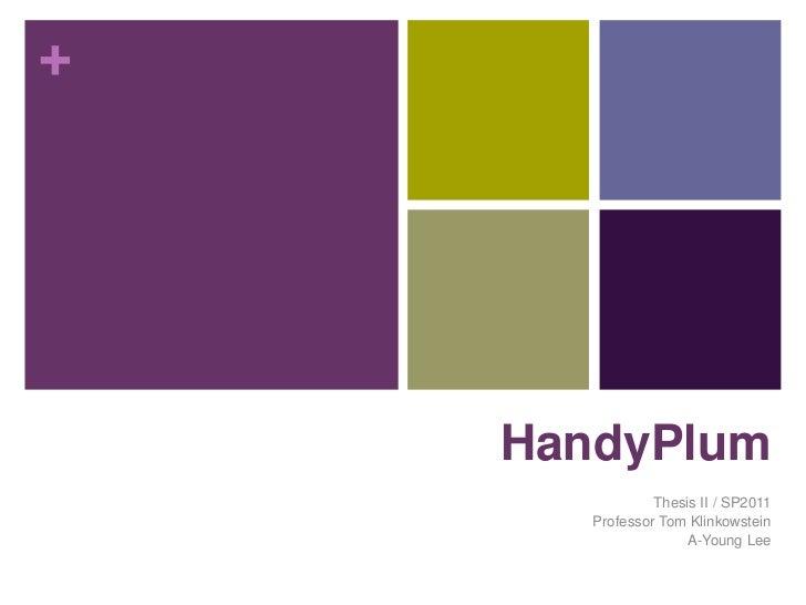 HandyPlum<br />Thesis II / SP2011<br />Professor Tom Klinkowstein<br />A-Young Lee<br />