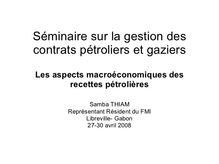 Séminaire sur la gestion des contrats pétroliers et gaziers Les aspects macro é conomiques des recettes p é troli è res Sa...