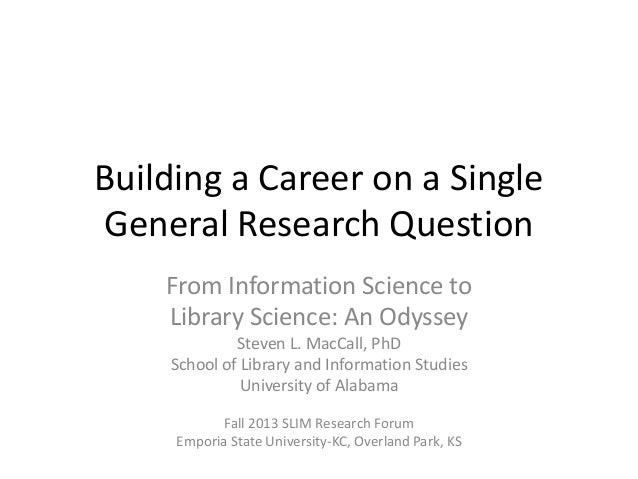 Building a Career on a Single General Research Question From Information Science to Library Science: An Odyssey Steven L. ...