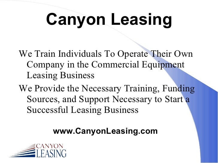 Canyon Leasing <ul><li>We Train Individuals To Operate Their Own Company in the Commercial Equipment Leasing Business </li...