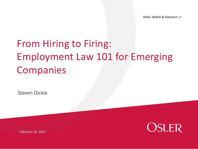 Osler, Hoskin & Harcourt LLP Steven Dickie From Hiring to Firing: Employment Law 101 for Emerging Companies February 22, 2...