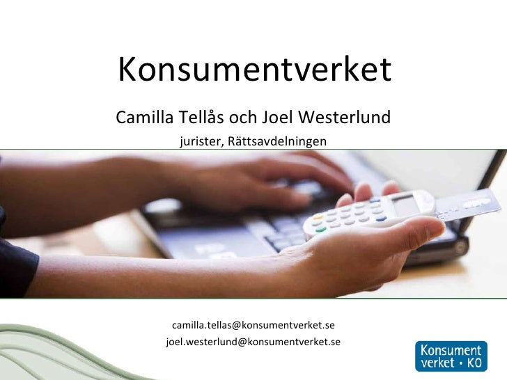Konsumentverket <ul><li>Camilla Tellås och Joel Westerlund </li></ul><ul><li>jurister, Rättsavdelningen </li></ul><ul><li>...
