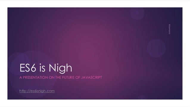 ES6 is NighA PRESENTATION ON THE FUTURE OF JAVASCRIPThttp://es6isnigh.com