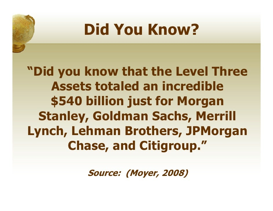 "Did You Know?""Did you know that the Level Three    Assets totaled an incredible    $540 billion just for Morgan  Stanley, ..."