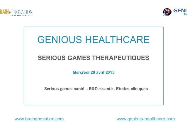 GENIOUS HEALTHCARE Serious games santé - R&D e-santé - Etudes cliniques Mercredi 29 avril 2015 www.brainenovation.com www....