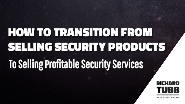 HOW TO TRANSITION FROM SELLING SECURITY PRODUCTS ToSellingProfitableSecurityServices