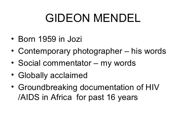 GIDEON MENDEL • Born 1959 in Jozi • Contemporary photographer – his words • Social commentator – my words • Globally accla...
