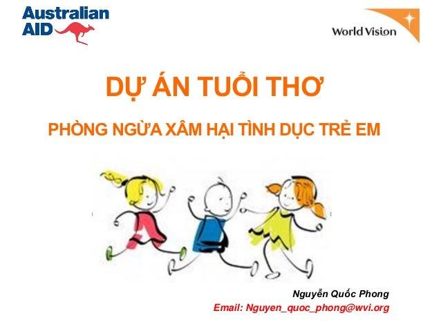 PHÒNG NGỪA XÂM HẠI TÌNH DỤC TRẺ EMNguyễn Quốc PhongEmail: Nguyen_quoc_phong@wvi.orgDỰ ÁN TUỔI THƠ