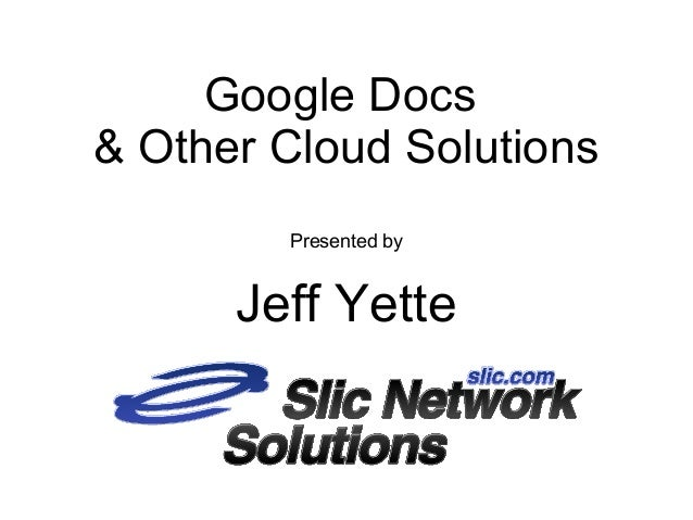 Google Docs& Other Cloud SolutionsPresented byJeff Yette