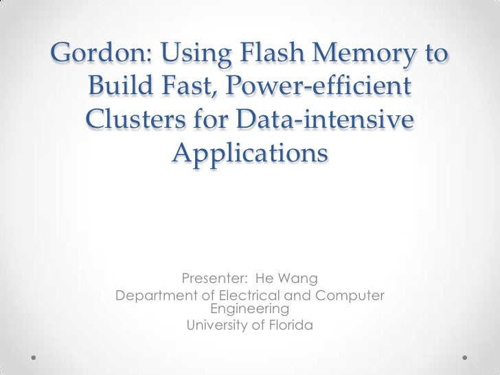 Gordon: Using Flash Memory to  Build Fast, Power-efficient  Clusters for Data-intensive         Applications            Pr...