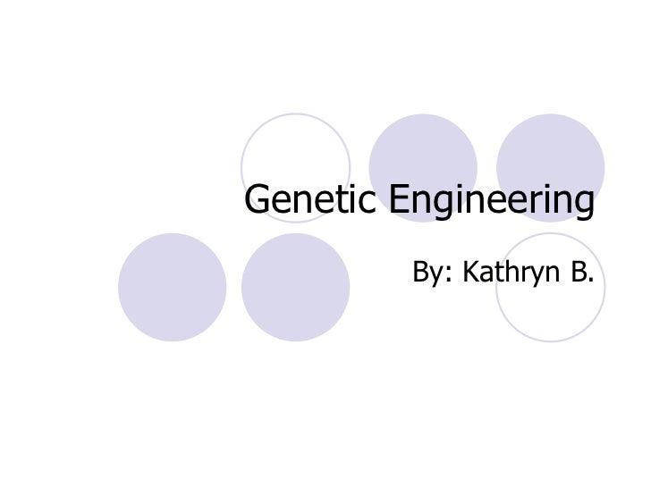 Genetic Engineering By: Kathryn B.