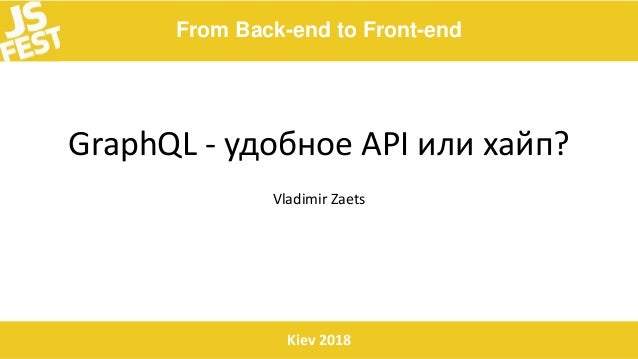 From Back-end to Front-end Kiev 2018 GraphQL - удобное API или хайп? Vladimir Zaets