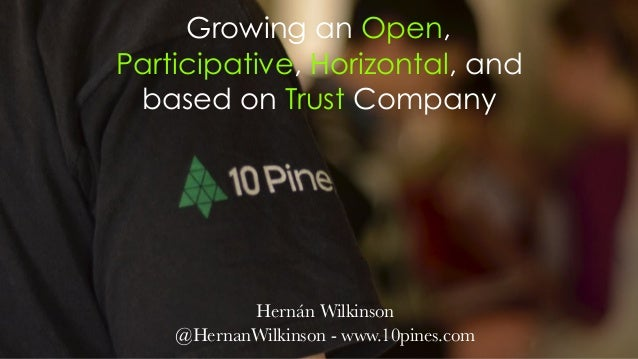 Growing an Open, Participative, Horizontal, and based on Trust Company Hernán Wilkinson @HernanWilkinson - www.10pines.com