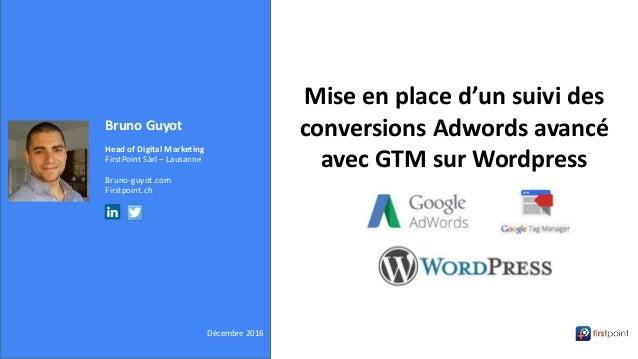 Bruno Guyot Head of Digital Marketing FirstPoint Sàrl – Lausanne Bruno-guyot.com Firstpoint.ch Décembre 2016 Mise en place...