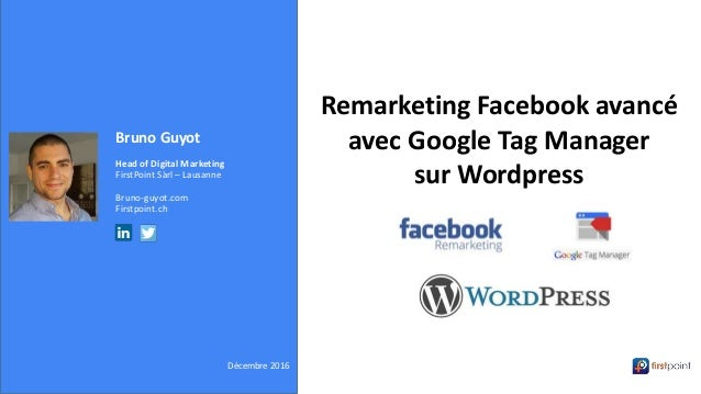 Bruno Guyot Head of Digital Marketing FirstPoint Sàrl – Lausanne Bruno-guyot.com Firstpoint.ch Décembre 2016 Remarketing F...
