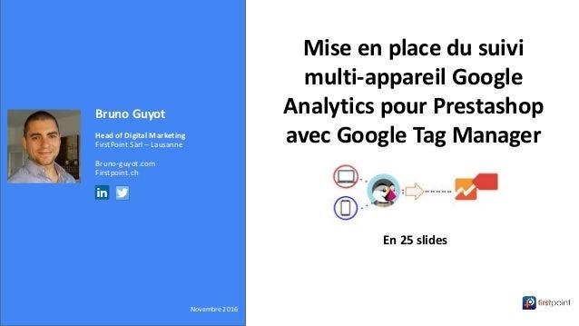 Bruno Guyot Head of Digital Marketing FirstPoint Sàrl – Lausanne Bruno-guyot.com Firstpoint.ch Novembre 2016 Mise en place...