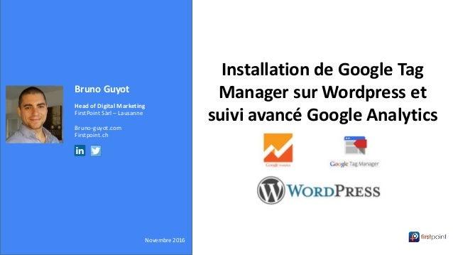 Bruno Guyot Head of Digital Marketing FirstPoint Sàrl – Lausanne Bruno-guyot.com Firstpoint.ch Novembre 2016 Installation ...