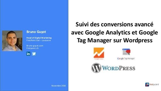 Bruno Guyot Head of Digital Marketing FirstPoint Sàrl – Lausanne Bruno-guyot.com Firstpoint.ch Novembre 2016 Suivi des con...