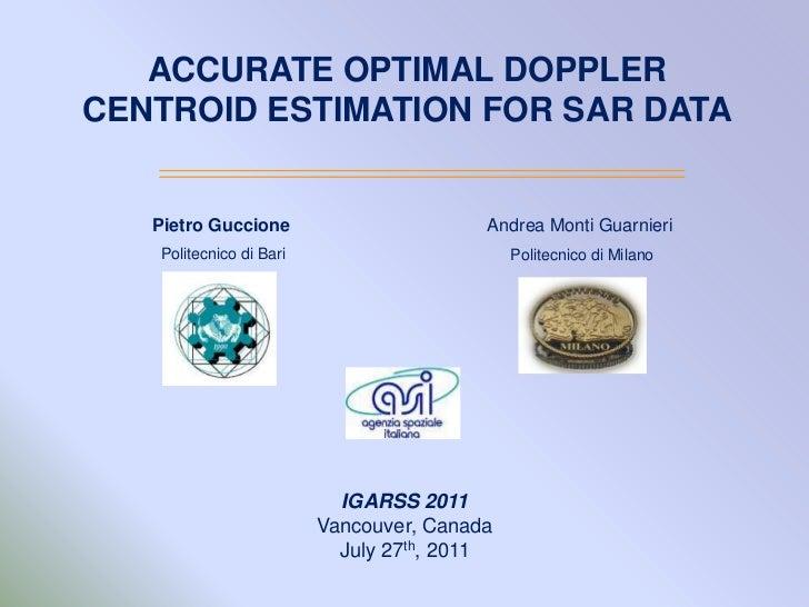 ACCURATE OPTIMAL DOPPLER CENTROID ESTIMATION FOR SAR DATA<br />Pietro Guccione<br /> Politecnico di Bari <br />Andrea Mont...