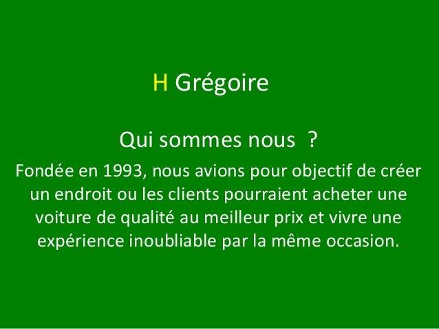 H Grégoire Qui sommes nous ? Fondée en 1993, nous avions pour objectif de créer un endroit ou les clients pourraient achet...