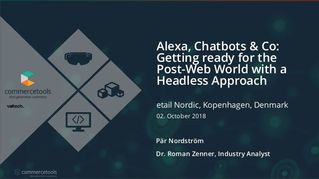 Alexa, Chatbots & Co: Getting ready for the Post-Web World with a Headless Approach Pär Nordström Dr. Roman Zenner, Indust...