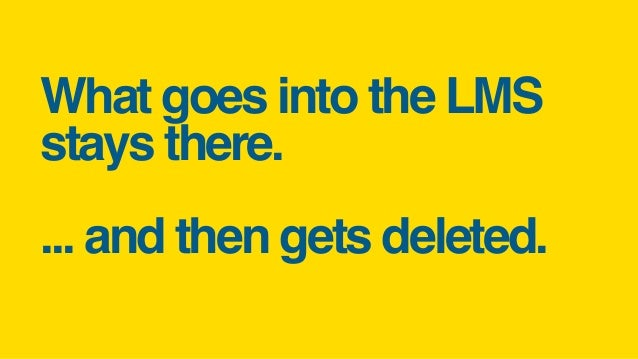 What goes into the LMS stays there. ... and then gets deleted.