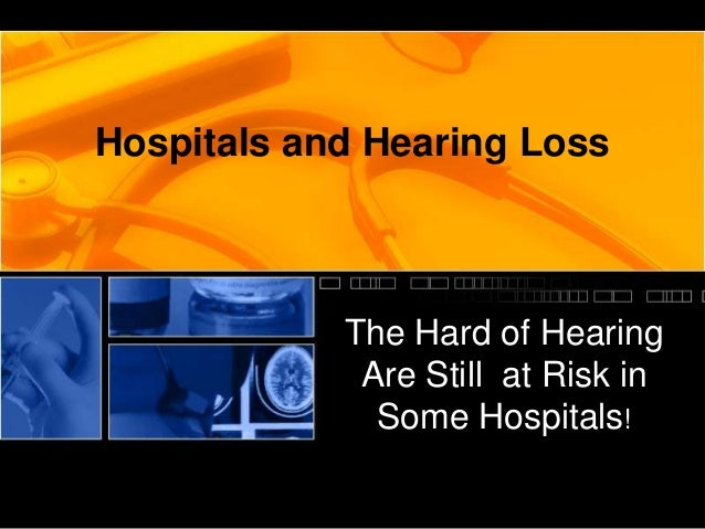 Hospitals and Hearing Loss            The Hard of Hearing             Are Still at Risk in              Some Hospitals!