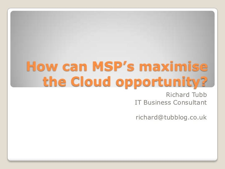How can MSP's maximise  the Cloud opportunity?                        Richard Tubb              IT Business Consultant    ...