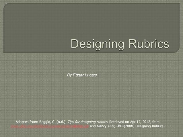 By Edgar Lucero  Adapted from: Baggio, C. (n.d.). Tips for designing rubrics. Retrieved on Apr 17, 2012, fromwww.sdst.org/...