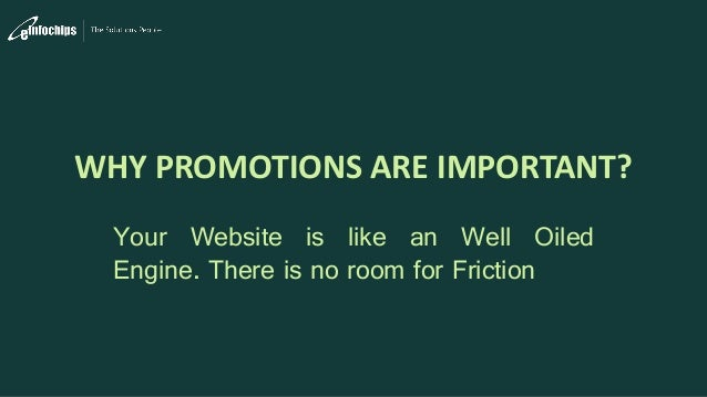WHY PROMOTIONS ARE IMPORTANT? Your Website is like an Well Oiled Engine. There is no room for Friction